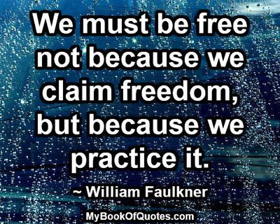 We must be free not because we claim freedom, but because we practice it. ~ William Faulkner