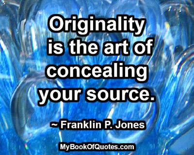 Originality is the art of concealing your source. ~ Franklin P. Jones
