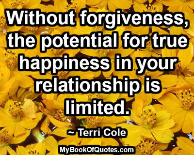 Without forgiveness, the potential for true happiness in your relationship is limited. ~ Terri Cole