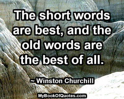 The short words are best, and the old words are the best of all. ~ Winston Churchill