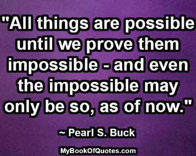 """All things are possible until we prove them impossible - and even the impossible may only be so, as of now."" ~ Pearl S. Buck"