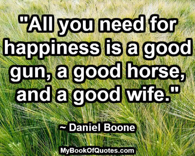"""""""All you need for happiness is a good gun, a good horse, and a good wife."""" ~ Daniel Boone"""