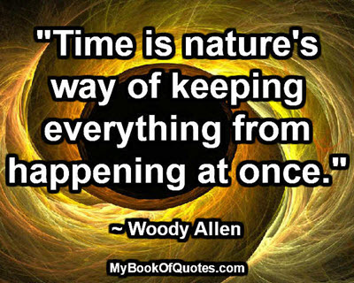 """Time is nature's way of keeping everything from happening at once."" ~ Woody Allen"