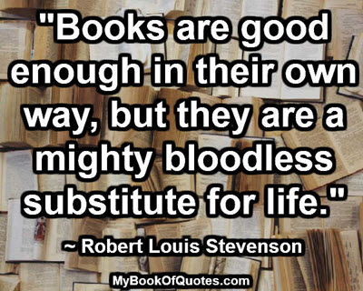 """Books are good enough in their own way, but they are a mighty bloodless substitute for life."" ~ Robert Louis Stevenson"