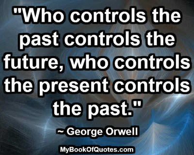 """Who controls the past controls the future, who controls the present controls the past."" ~ George Orwell"