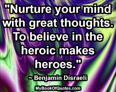 """Nurture your mind with great thoughts. To believe in the heroic makes heroes."" ~ Benjamin Disraeli"
