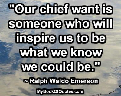 """Our chief want is someone who will inspire us to be what we know we could be."" ~ Ralph Waldo Emerson"