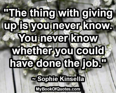 """""""The thing with giving up is you never know. You never know whether you could have done the job."""" ~ Sophie Kinsella"""