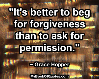 """It's better to beg for forgiveness than to ask for permission."" ~ Grace Hopper"
