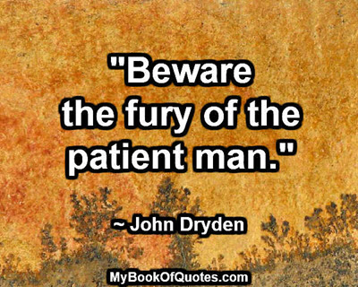 """Beware the fury of the patient man.""  ~ John Dryden"