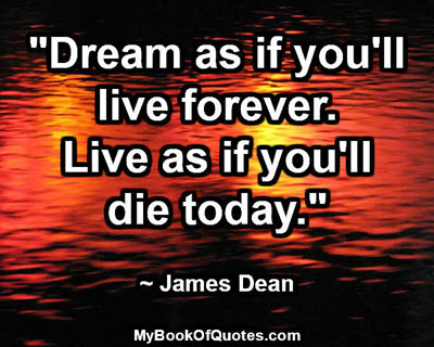 """""""Dream as if you'll live forever. Live as if you'll die today.""""  ~ James Dean"""