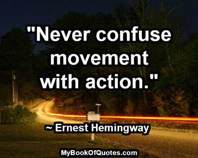 """""""Never confuse movement with action."""" ~ Ernest Hemingway"""