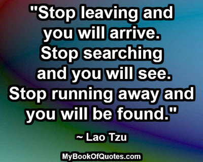 """Stop leaving and you will arrive. Stop searching and you will see. Stop running away and you will be found.""  ~ Lao Tzu"
