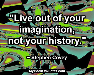"""""""Live out of your imagination, not your history."""" ~ Stephen Covey"""