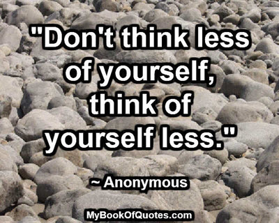 """Don't think less of yourself, think of yourself less."" ~ Anonymous"