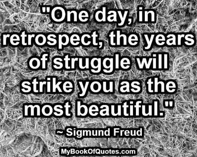"""""""One day, in retrospect, the years of struggle will strike you as the most beautiful."""" ~ Sigmund Freud"""