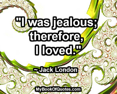 """""""I was jealous; therefore, I loved."""" ~ Jack London"""