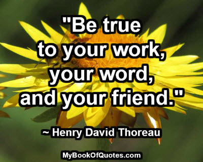"""Be true to your work, your word, and your friend."" ~ Henry David Thoreau"