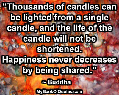"""Thousands of candles can be lighted from a single candle, and the life of the candle will not be shortened. Happiness never decreases by being shared."" ~ Buddha"