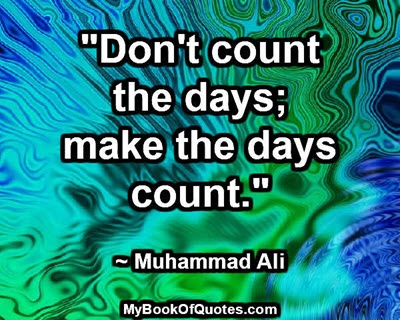 """Don't count the days; make the days count."" ~ Muhammad Ali"