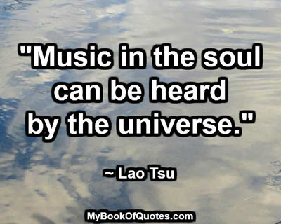 """""""Music in the soul can be heard by the universe."""" ~ Lao Tsu"""