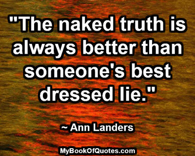"""The naked truth is always better than someone's best dressed lie."" ~ Ann Landers"