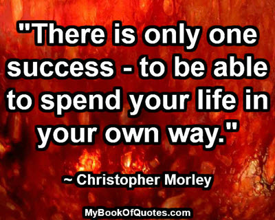 """There is only one success - to be able to spend your life in your own way."" ~ Christopher Morley"