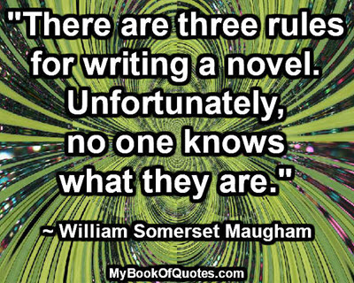"""""""There are three rules for writing a novel. Unfortunately, no one knows what they are."""" ~ William Somerset Maugham"""