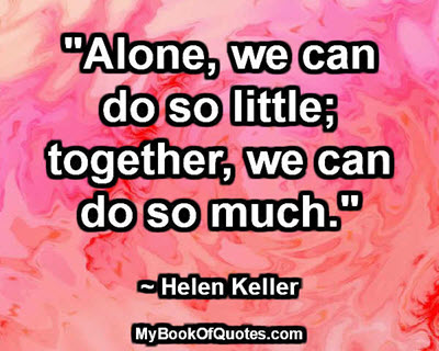 """""""Alone, we can do so little; together, we can do so much."""" ~ Helen Keller"""