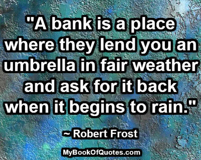 """""""A bank is a place where they lend you an umbrella in fair weather and ask for it back when it begins to rain."""" ~ Robert Frost"""