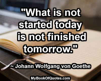 """What is not started today is not finished tomorrow."" ~ Johann Wolfgang von Goethe"