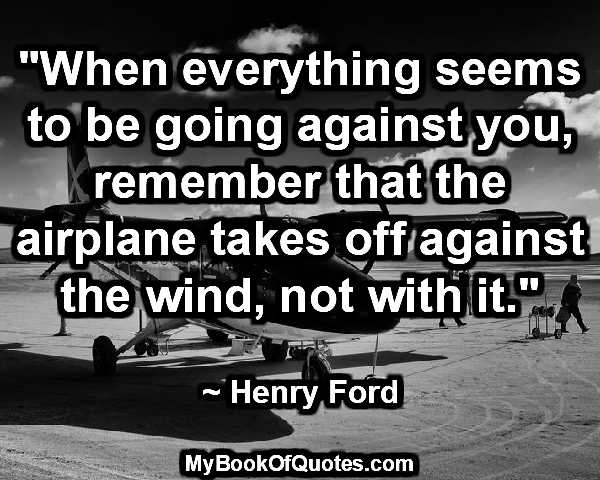 """""""When everything seems to be going against you, remember that the airplane takes off against the wind, not with it."""""""