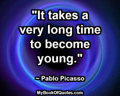 """""""It takes a very long time to become young."""" ~ Pablo Picasso"""