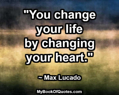 """""""You change your life by changing your heart."""" ~ Max Lucado"""