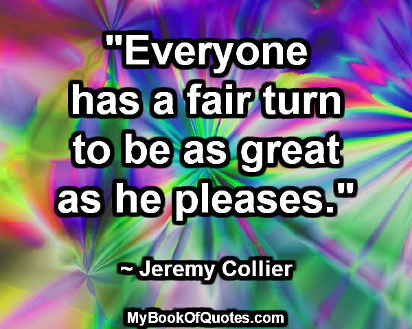 """Everyone has a fair turn to be as great as he pleases."" ~ Jeremy Collier"
