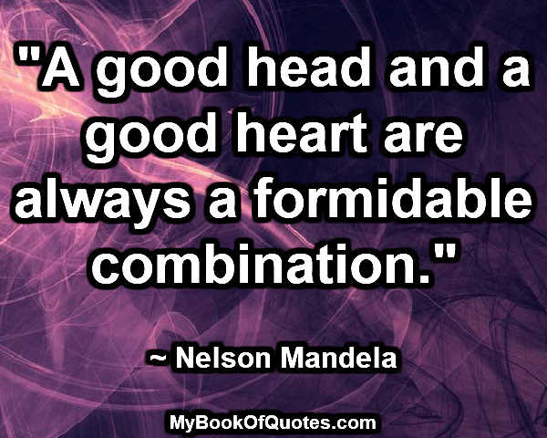 """""""A good head and a good heart are always a formidable combination."""" ~ Nelson Mandela"""