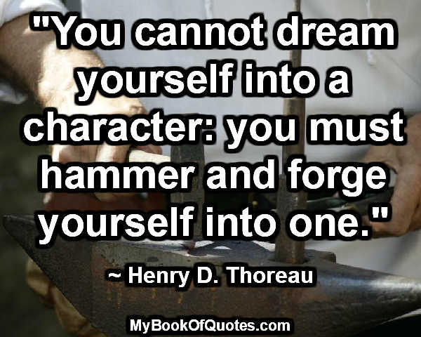 """You cannot dream yourself into a character: you must hammer and forge yourself into one."" ~ Henry D. Thoreau"