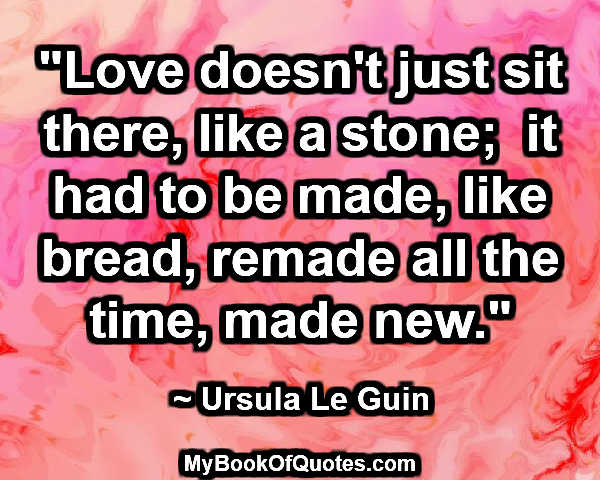 """Love doesn't just sit there, like a stone;  it had to be made, like bread, remade all the time, made new."" ~  Ursula Le Guin"