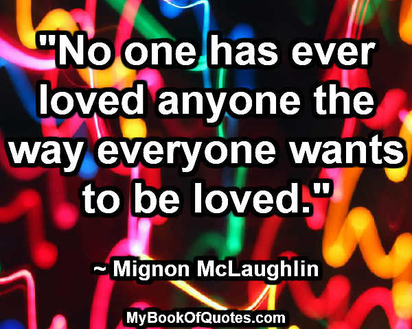 """No one has ever loved anyone the way everyone wants to be loved."" ~ Mignon McLaughlin"