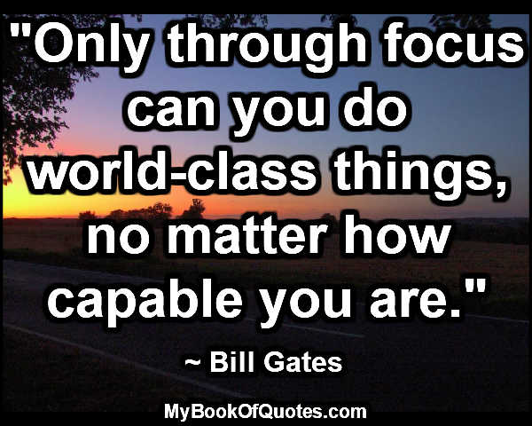 """Only through focus can you do world-class things, no matter how capable you are."" ~ Bill Gates"
