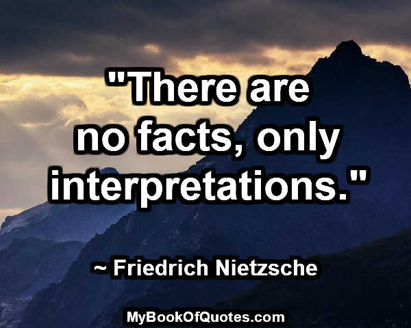 """There are no facts, only interpretations."" ~ Friedrich Nietzsche"