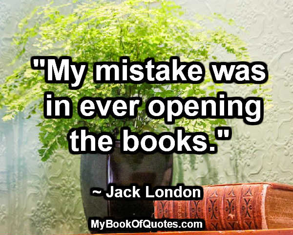 """""""My mistake was in ever opening the books."""" ~ Jack London"""