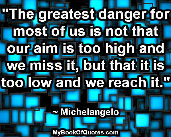 """The greatest danger for most of us is not that our aim is too high and we miss it, but that it is too low and we reach it."" ~ Michelangelo ""It's choice - not chance - that determines your destiny."" ~ Jean Nidetch  ""If you scatter thorns, don't go barefoot."" ~ Italian Proverb"