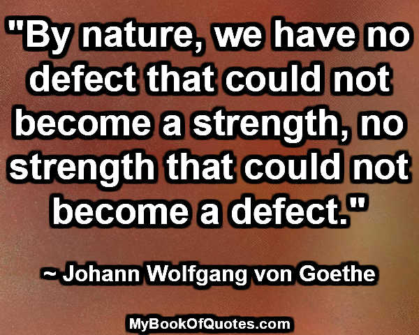 """""""By nature, we have no defect that could not become a strength, no strength that could not become a defect."""" ~ Johann Wolfgang von Goethe"""
