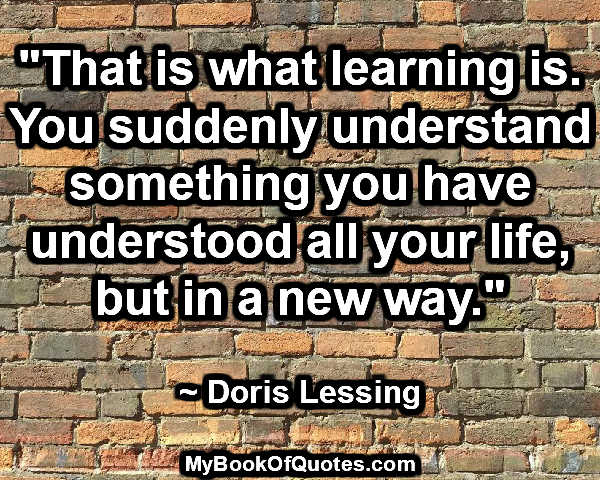 """That is what learning is. You suddenly understand something you have understood all your life, but in a new way."" ~ Doris Lessing"