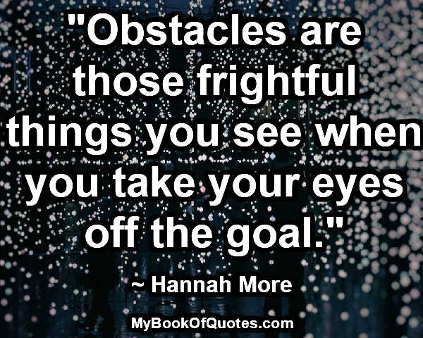 """""""Obstacles are those frightful things you see when you take your eyes off the goal."""" ~ Hannah More"""