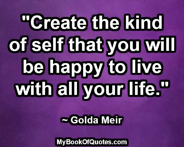 """""""Create the kind of self that you will be happy to live with all your life."""" ~ Golda Meir"""