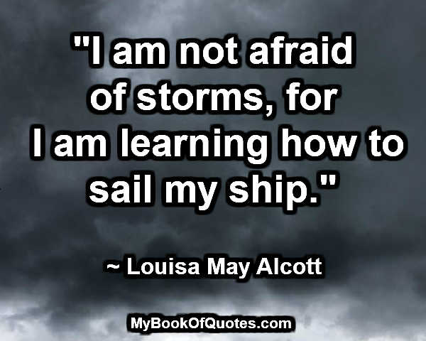 """I am not afraid of storms, for I am learning how to sail my ship."" ~ Louisa May Alcott"