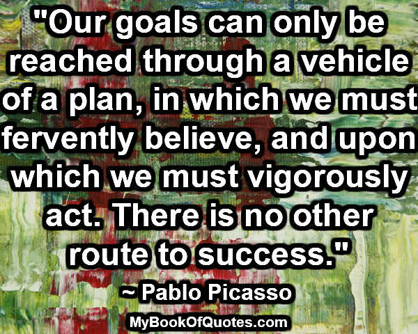 """Our goals can only be reached through a vehicle of a plan, in which we must fervently believe, and upon which we must vigorously act. There is no other route to success."" ~ Pablo Picasso"