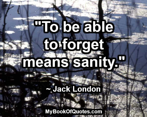 """To be able to forget means sanity."" ~ Jack London"